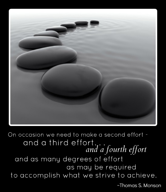 """On occasion we need to make a second effort - and a third effort...and a fourth effort and as many degrees of effort as may be required to accomplish what we strive to achieve."" - Thomas S. Monson; A photo of a curved line of smooth stones on top of water, descending in size."