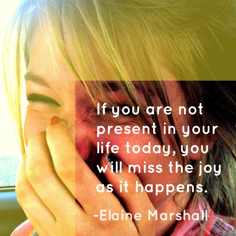 """""""If you are not present in your life today, you will miss the joy as it happens."""" - Elaine Marshall; A close-up photo of a girl's laughing face."""