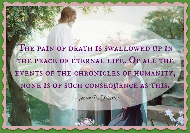 """The pain of death is swallowed up in the peace of eternal life. Of all the events of the chronicles of humanity, none is of such consequence as this."" - Gordon B. Hinckley"