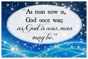 """As man now is, God once was; as God is now, man may be."" - Lorenzo Snow"