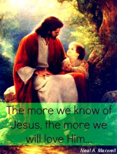 """The more we know of Jesus, the more we will love Him..."" - Neal A. Maxwell"