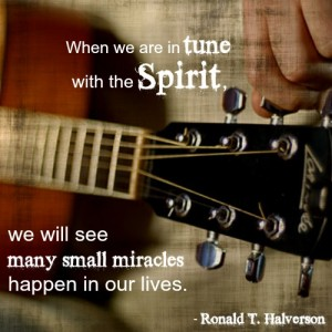 """When we are in tune with the Spirit, we will see many small miracles happen in our lives."" - Ronald T. Halverson"
