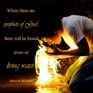 """""""Where there are prophets of God, there will be found rivers of living water."""" - Bruce R. McConkie"""