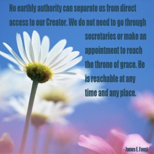 """No earthly authority can separate us from direct access to our Creator. We do not need to go through secretaries or make an appointment to reach the throne of grace. He is reachable at any time and any place."" - James E. Faust"