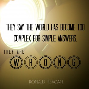 """""""They say the world has become too complex for simple answers. They are wrong."""" - Ronald Reagan"""