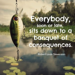 """Everybody, soon or late, sits down to a banquet of consequences."" - Robert Louis Stevenson"