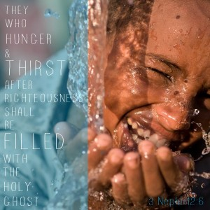 """They who hunger and thirst after righteousness shall be filled with the Holy Ghost."" - 3 Nephi 12:6"
