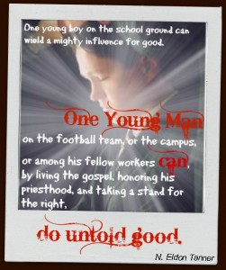 """One young boy on the school ground can wield a mighty influence for good. One young man on the football team, or the campus, or among his fellow workers can, by living the gospel, honoring his priesthood, and taking a stand for the right, do untold good."" N. Eldon Tanner"