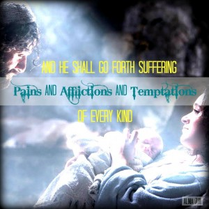 """And He shall go forth suffering pains and afflictions and temptations of every kind."" - Alma 7:11"