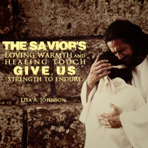 """The Savior's loving warmth and healing touch give us strength to endure."" - Lisa A. Johnson"