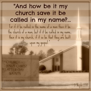 """And how be it my church save it be called in my name? ... For if it be called in the name of a man then it be the church of a man; but if it be called in my name, then it is my church, if it so be that they are built upon my gospel.""  - 3 Nephi 27:8"