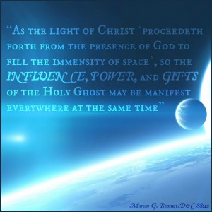 """As the light of Christ 'proceedeth forth from the presence of God to fill the immensity of space', so the influence, power, and gifts of the Holy Ghost may be manifest everywhere at the same time."" - Marion G. Romney / D&C 88:12"