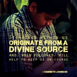 """""""Stirrings within us originate from a divine source and, when followed, will help to keep us on course."""" - Kenneth Johnson"""
