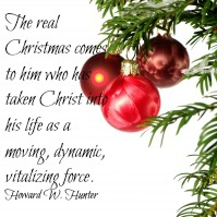 """The real Christmas comes to him who has taken Christ into his life as a moving, dynamic, vitalizing force."" - Howard W. Hunter"