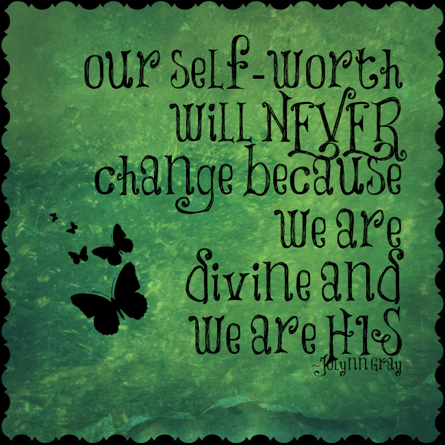 Our self worth will never change because we are divine and we are His