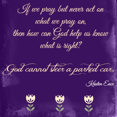 If we pray but never act on what we pray on, then how can God help us know what is right? God cannot steer a parked car.