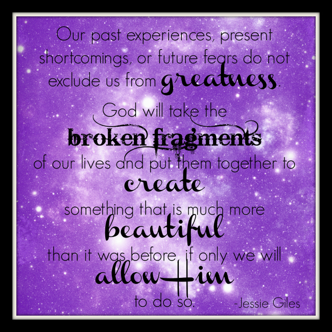 Our past experiences, present shortcomings, or future fears do not exclude us from greatness. God will take the broken fragments of our lives and put them together to create something that is much more beautiful than it was before, if only we will allow Him to do so.