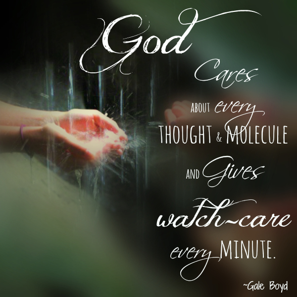 God cares about every thought and molecule and gives watch-care every minute
