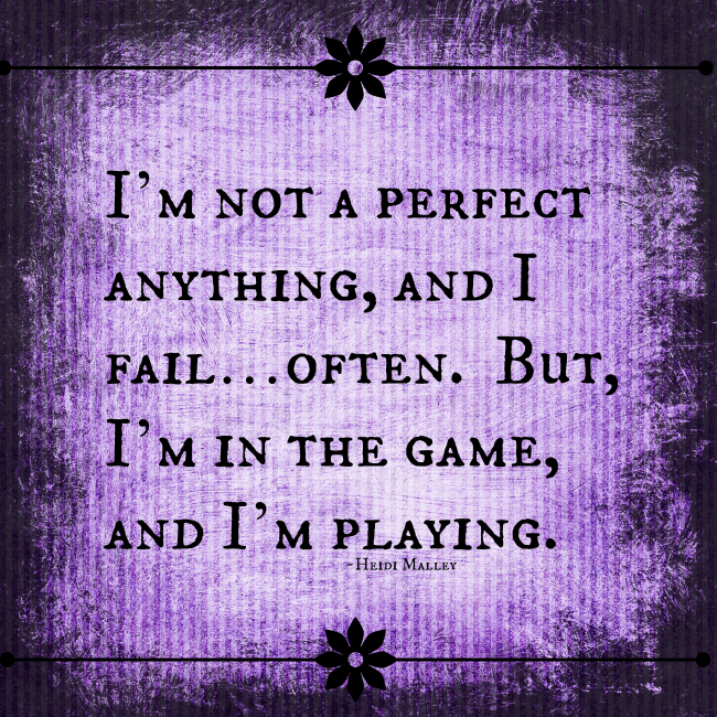 I'm not a perfect anything, and I fail often, but I'm in the game, and I'm playing