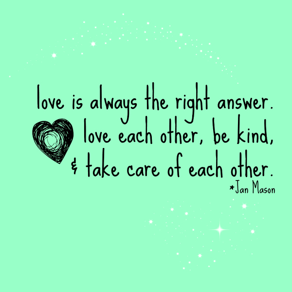 Love is always the right answer, love each other, be kind, and take care of each other