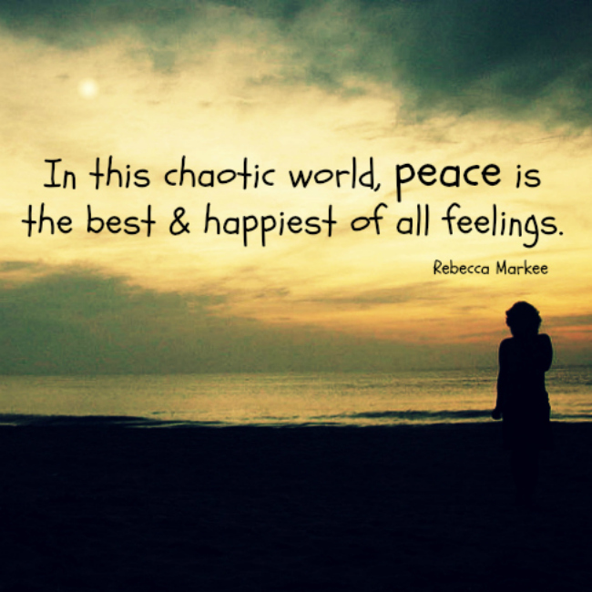 In this chaotic world, peace is the best and happiest of all feelings. Rebecca Markee