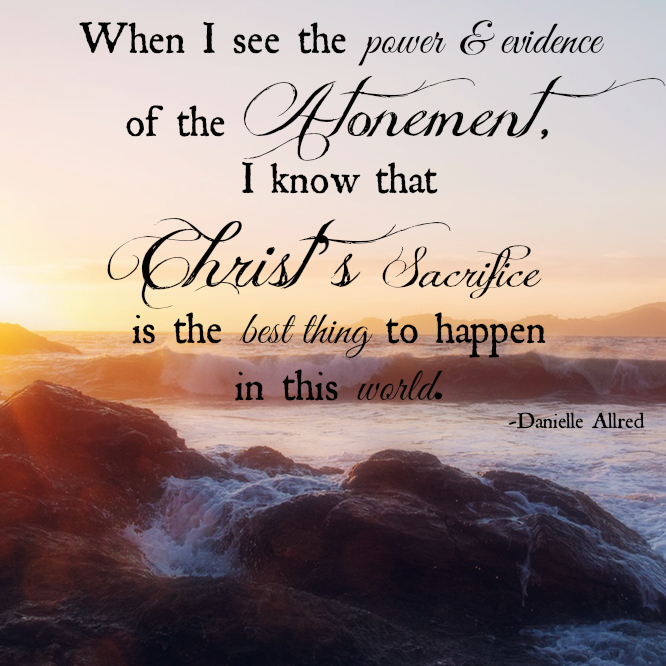 When I see the power and evidence of the Atonement, I know that Christ's Sacrifice is the best thing to happen in this world. Danielle Allred