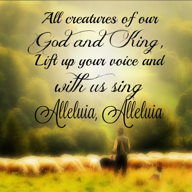 All creatures of our God and King, Lift up your voice and with us sing, Alleluia, Alleluia