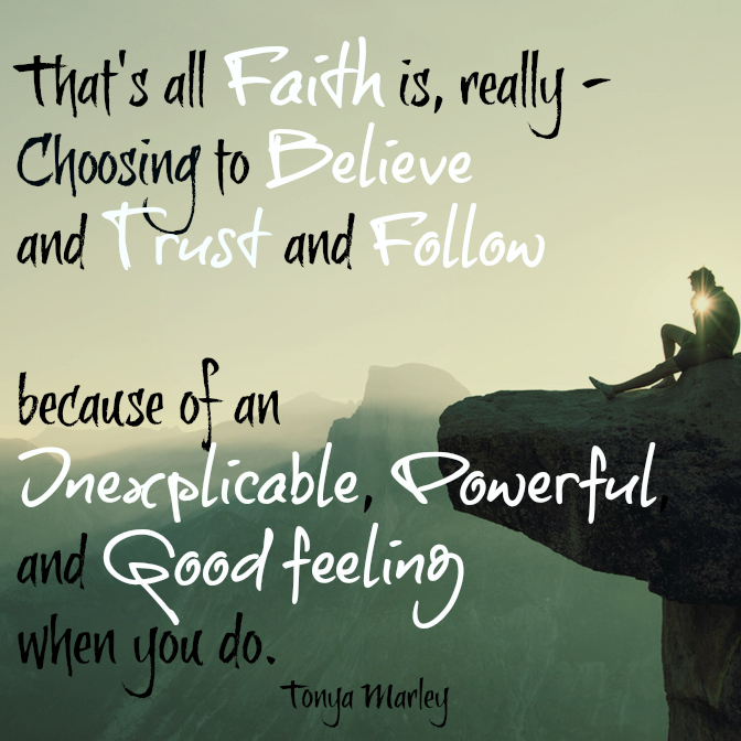 That's all Faith is, really - Choosing to Believe and Trust and Follow because of an Inexplicable, Powerful, and Good feeling when you do. Tonya Marley