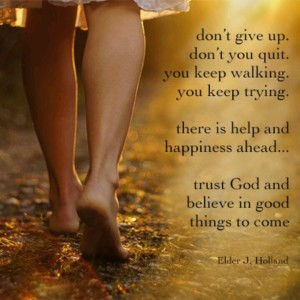 Don't you give up. Don't you quit. You keep walking. You keep trying. There is help and happiness ahead...It will be all right in the end. Trust God and believe in good things to come. Jeffrey R. Holland