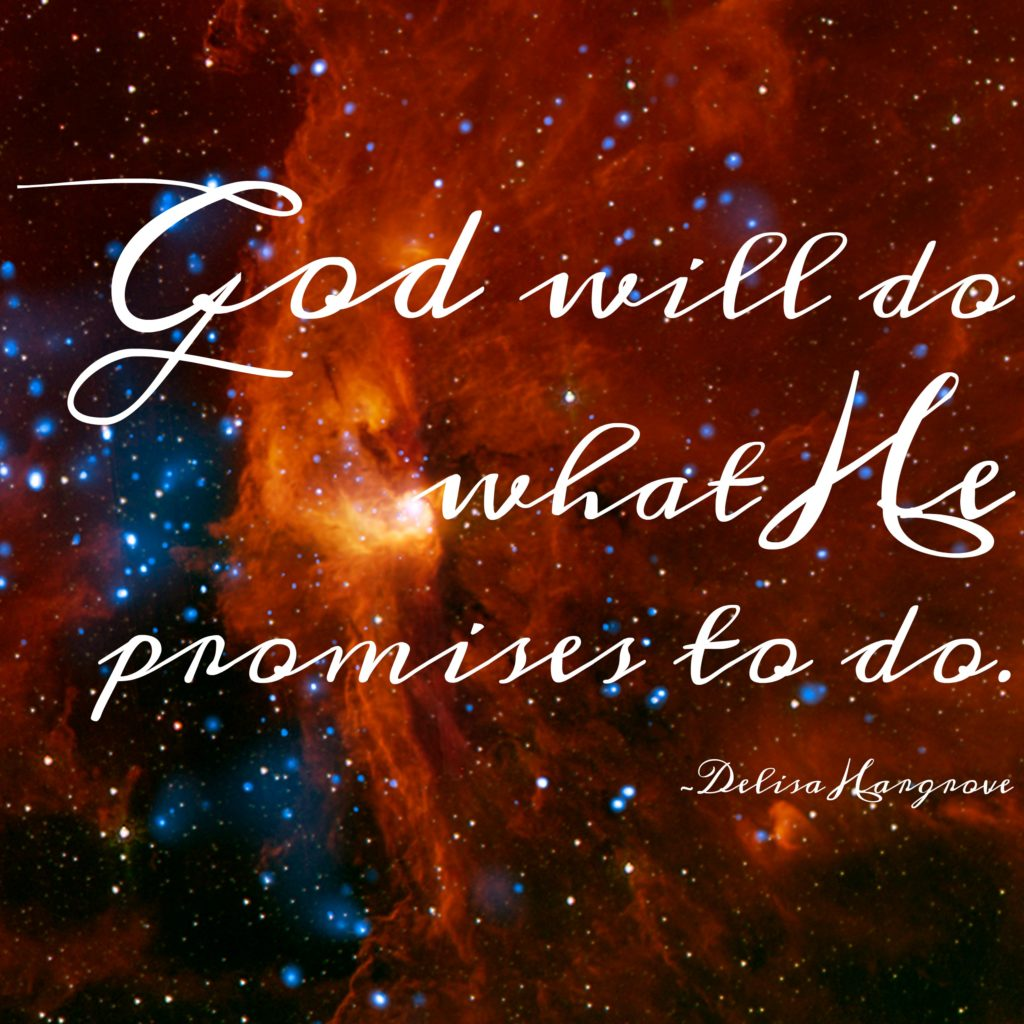 God will do what He promises to do. Delisa Hargrove