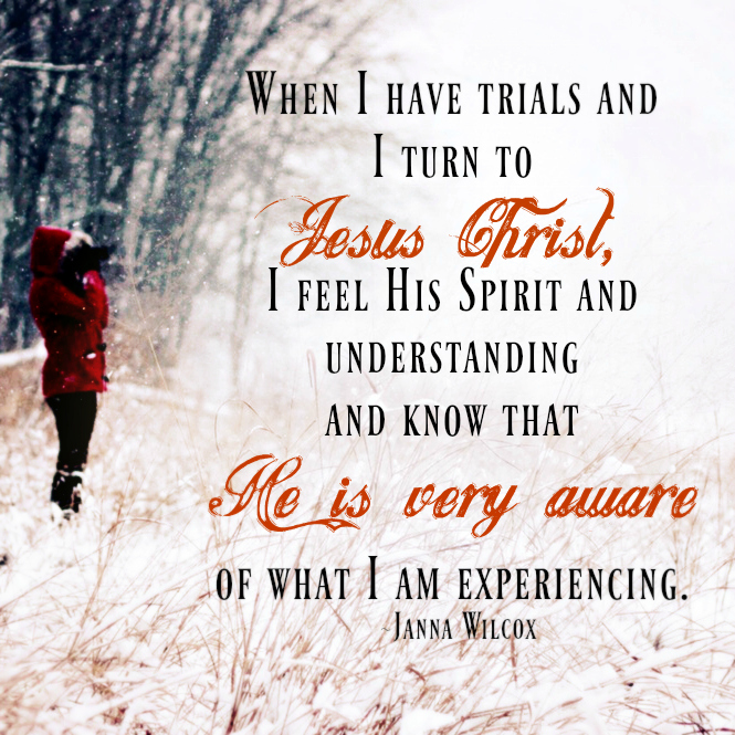 When I have trials and I turn to Jesus Christ, I feel His Spirit and understanding and know that He is very aware of what I am experiencing. Janna Wilcox